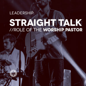 leadership-straight-talk-role-of-the-worship-pastor