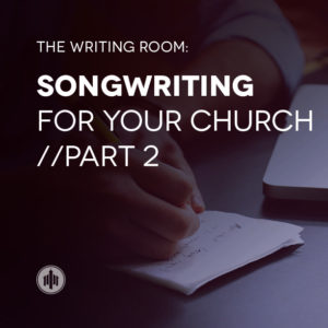 the-writing-room-songwriting-for-your-church-pt2